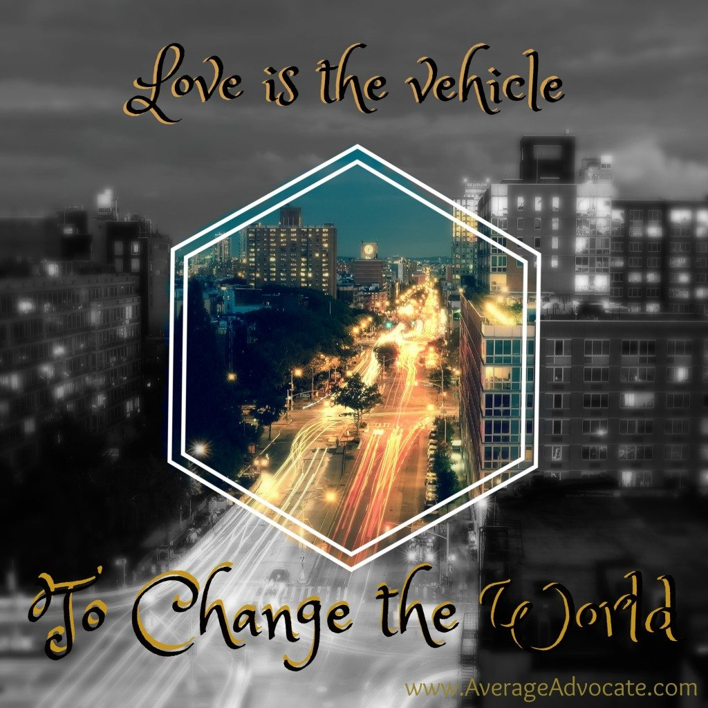 Love is the vehicle to change the world