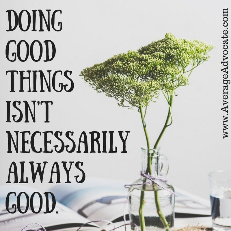 Doing Good Things Isn't Necessarily Good. Avoiding burn-out on www.AverageAdvocate.com
