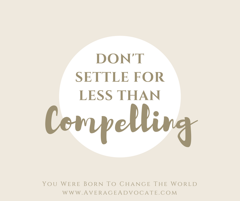 Don't settle for less than compelling