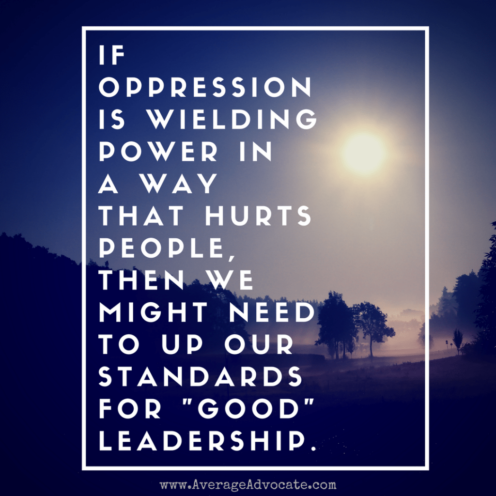 Oppression hurts people and good leadership www.AverageAdvocate.com