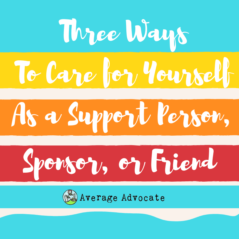 Three ways to care for yourself as a support person, sponsor, or friend