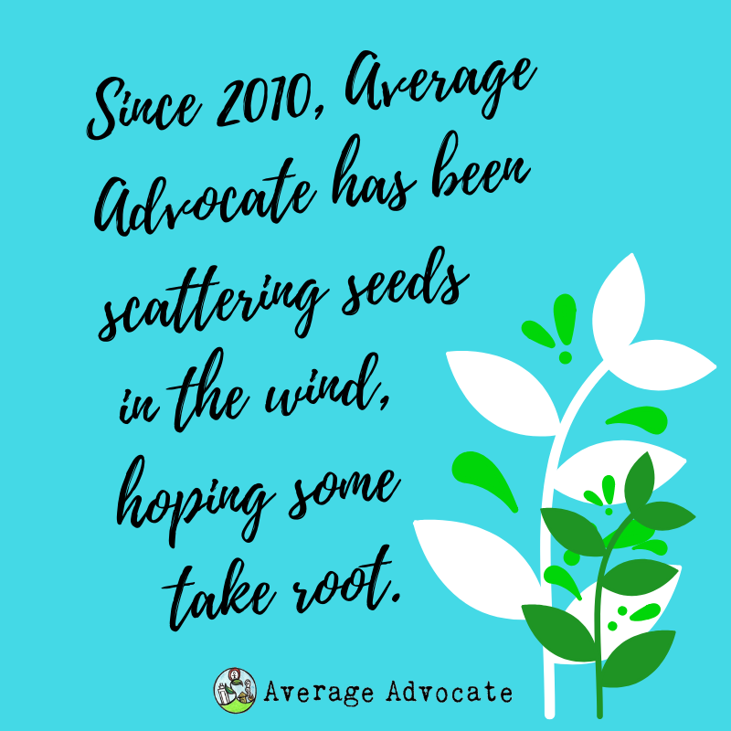 since 2010, Average Advocate has been scattering seeds in the wind, hoping some take root. quote.