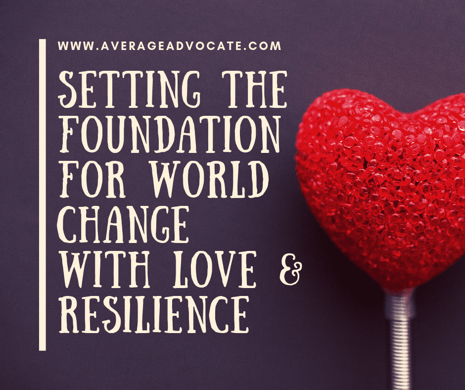 Setting the foundation for world change with love and resilience